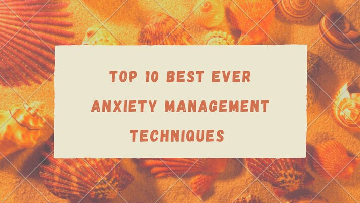 Top 10 Best Ever Anxiety Management Techniques