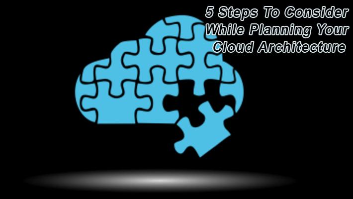 5 Steps to Consider while Planning your Cloud Architecture